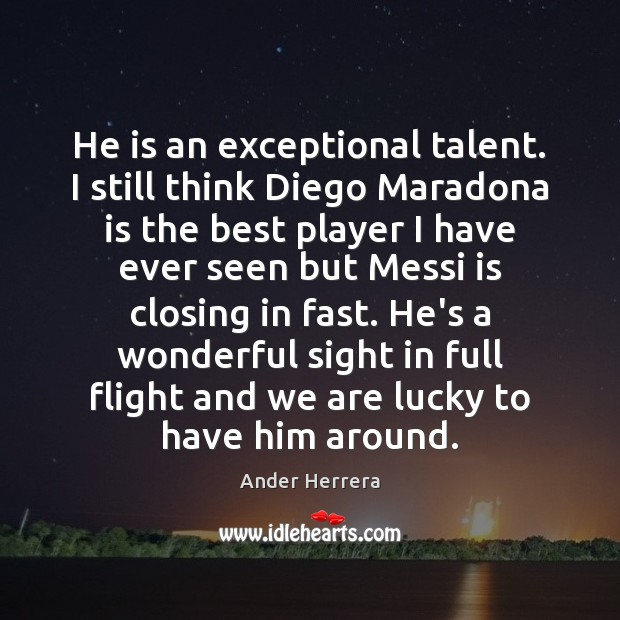 He is an exceptional talent. I still think Diego Maradona is the Image