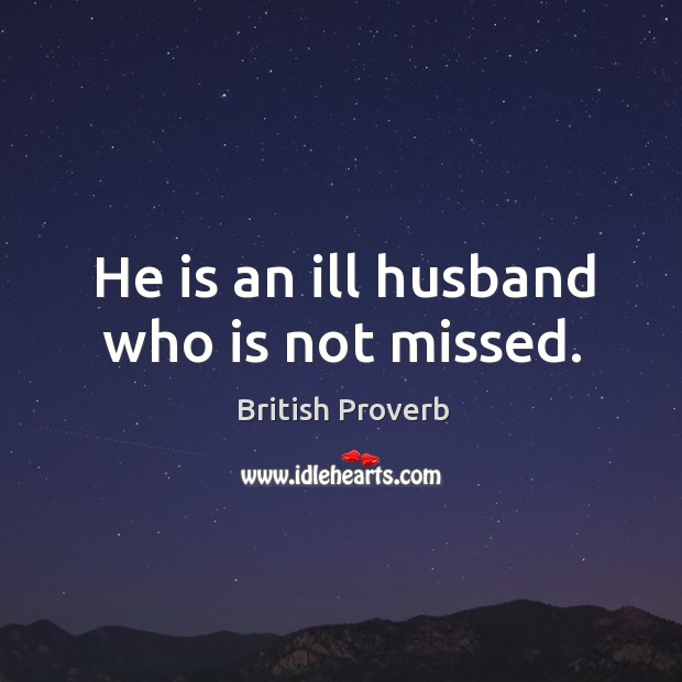 He is an ill husband who is not missed. British Proverbs Image