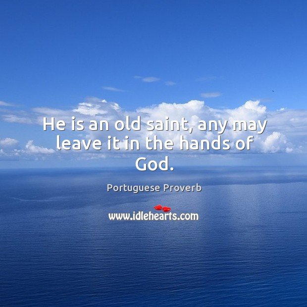 He is an old saint, any may leave it in the hands of God. Image