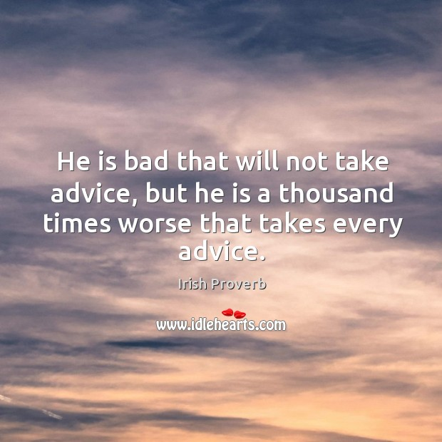 Image, He is bad that will not take advice, but he is a thousand times worse that takes every advice.
