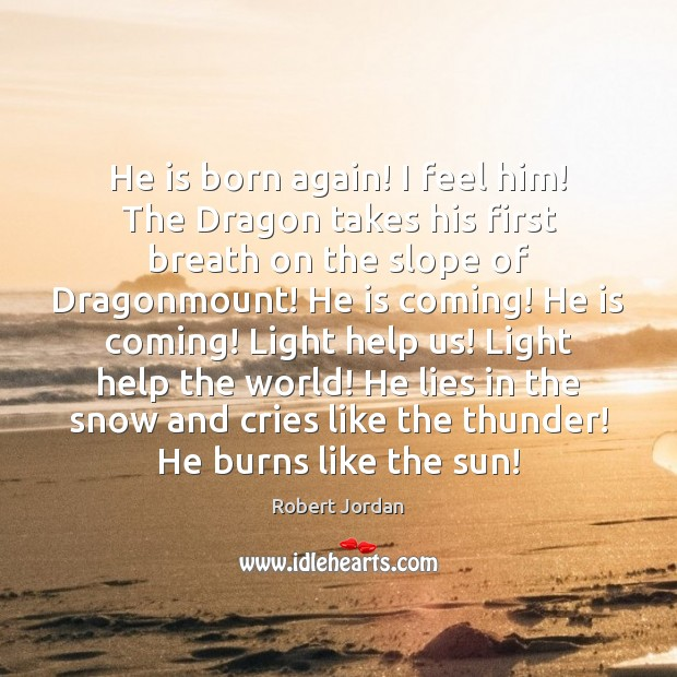 He is born again! I feel him! The Dragon takes his first Robert Jordan Picture Quote