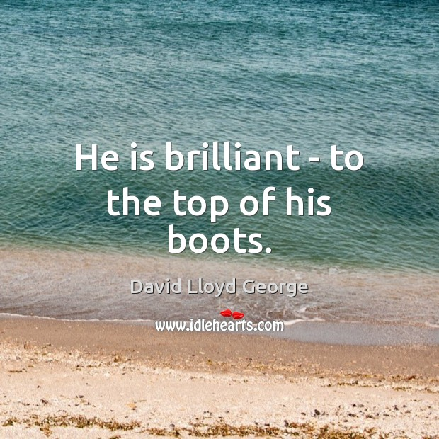 He is brilliant – to the top of his boots. David Lloyd George Picture Quote