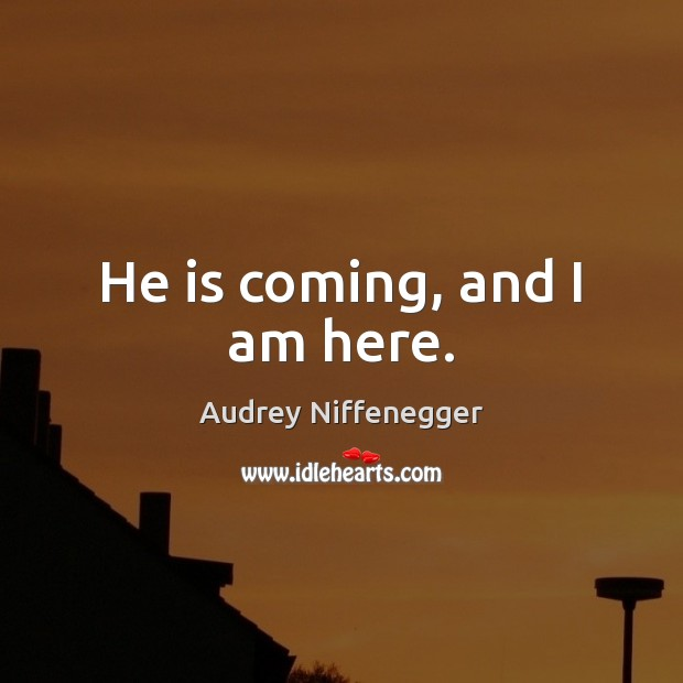 Image, He is coming, and I am here.