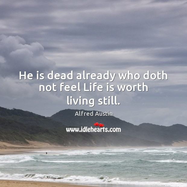 Image, He is dead already who doth not feel Life is worth living still.