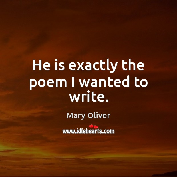 He is exactly the poem I wanted to write. Mary Oliver Picture Quote