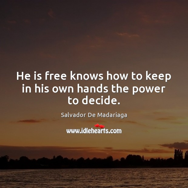 He is free knows how to keep in his own hands the power to decide. Image