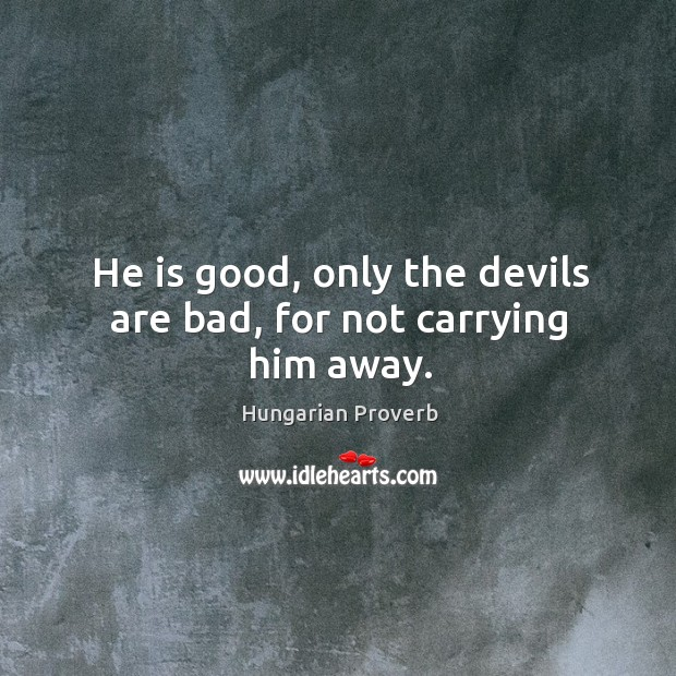 He is good, only the devils are bad, for not carrying him away. Image
