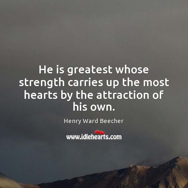 Image, He is greatest whose strength carries up the most hearts by the attraction of his own.