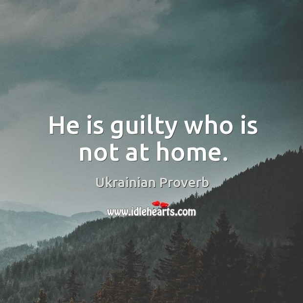 Image, He is guilty who is not at home.