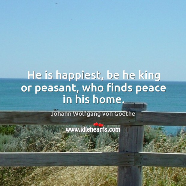 He is happiest, be he king or peasant, who finds peace in his home. Image