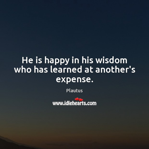 He is happy in his wisdom who has learned at another's expense. Plautus Picture Quote