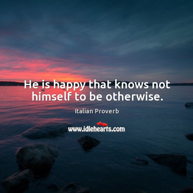 Image, He is happy that knows not himself to be otherwise.
