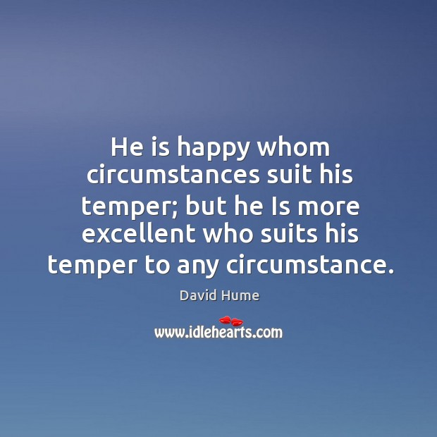 He is happy whom circumstances suit his temper; but he is more excellent who suits his temper to any circumstance. David Hume Picture Quote