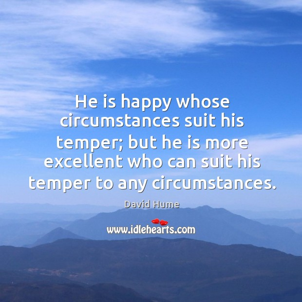 He is happy whose circumstances suit his temper; but he is more excellent Image