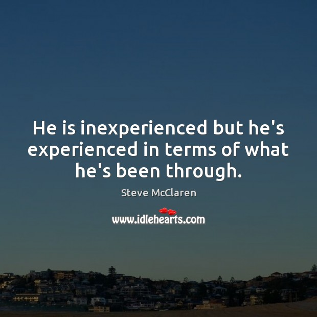 He is inexperienced but he's experienced in terms of what he's been through. Image
