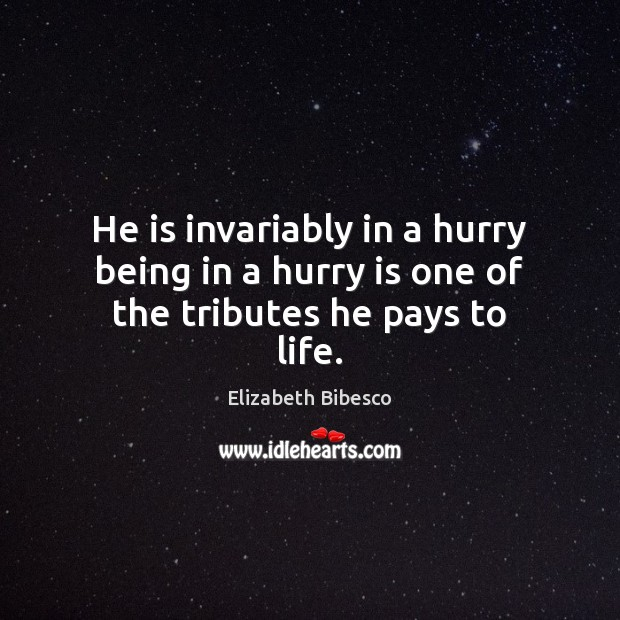 He is invariably in a hurry being in a hurry is one of the tributes he pays to life. Hurry Quotes Image