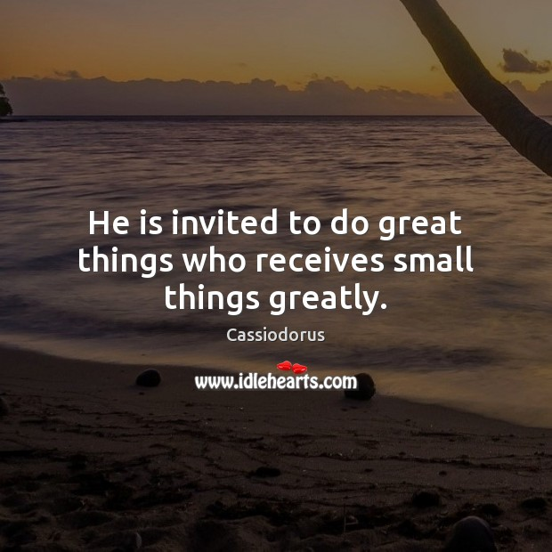 He is invited to do great things who receives small things greatly. Cassiodorus Picture Quote