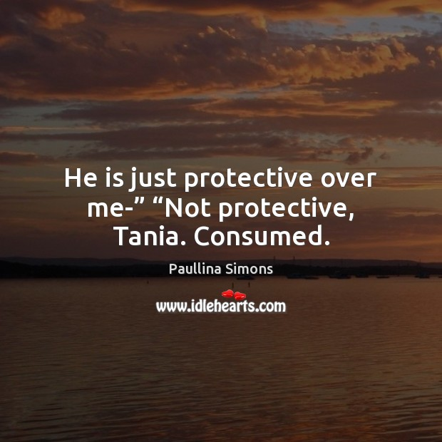 "He is just protective over me-"" ""Not protective, Tania. Consumed. Paullina Simons Picture Quote"