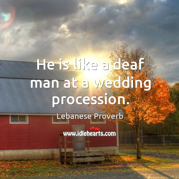 He is like a deaf man at a wedding procession. Lebanese Proverbs Image