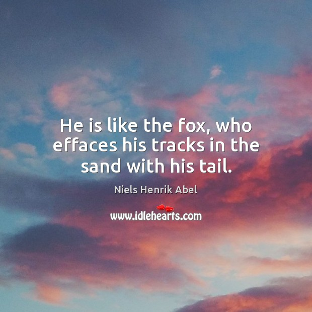 Image, He is like the fox, who effaces his tracks in the sand with his tail.