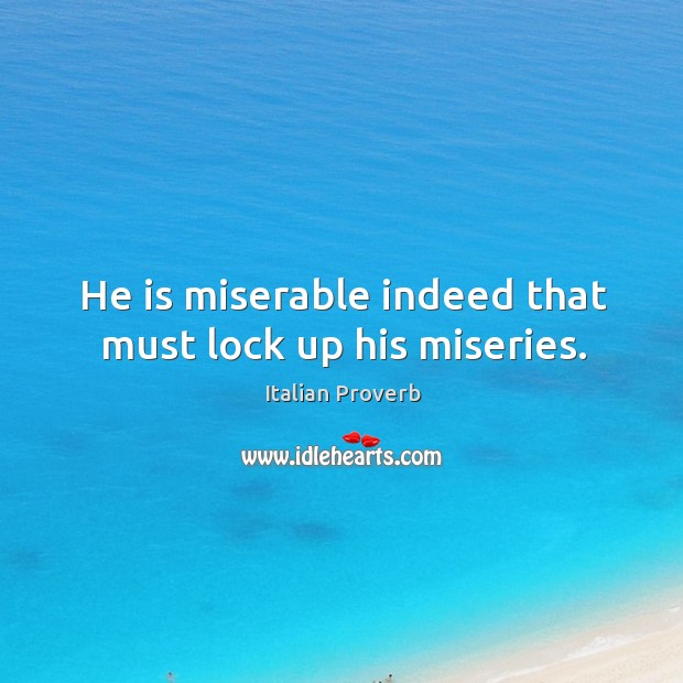 Image, He is miserable indeed that must lock up his miseries.