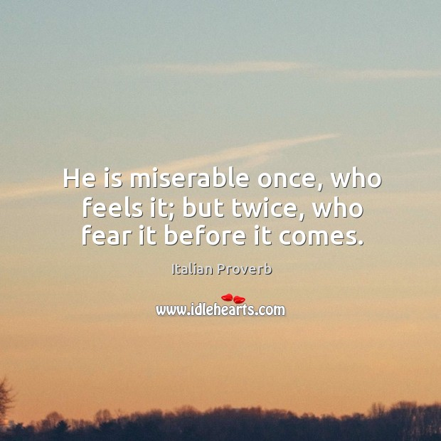 Image, He is miserable once, who feels it; but twice, who fear it before it comes.