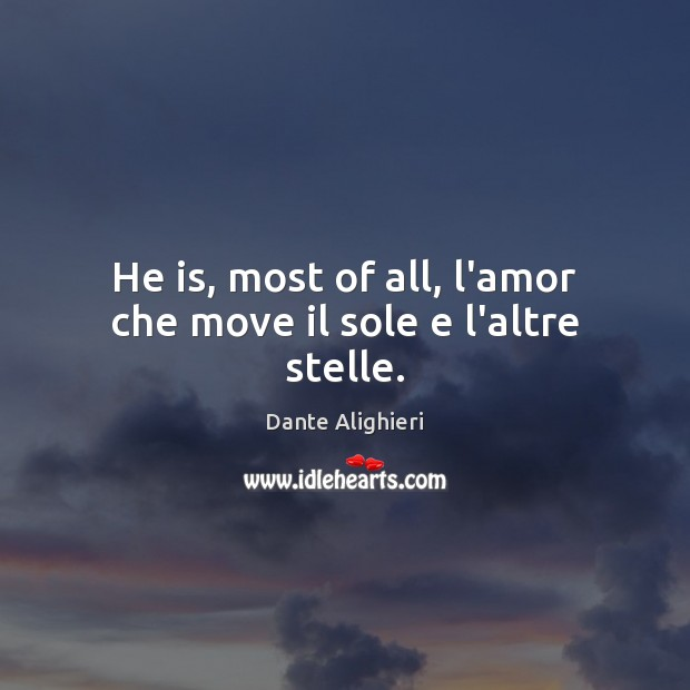 He is, most of all, l'amor che move il sole e l'altre stelle. Image