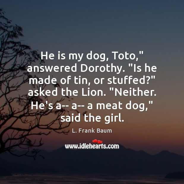 """He is my dog, Toto,"""" answered Dorothy. """"Is he made of tin, L. Frank Baum Picture Quote"""