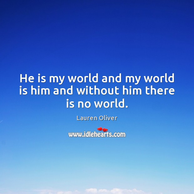 He is my world and my world is him and without him there is no world. Lauren Oliver Picture Quote
