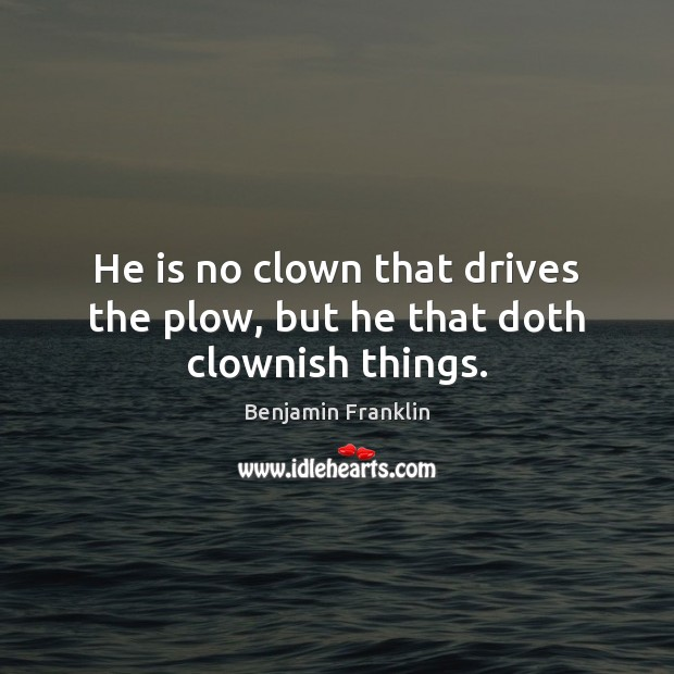 He is no clown that drives the plow, but he that doth clownish things. Image