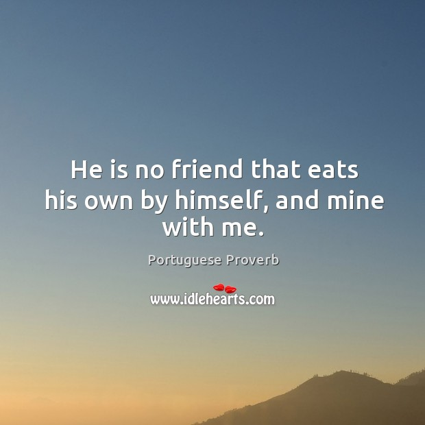 He is no friend that eats his own by himself, and mine with me. Image