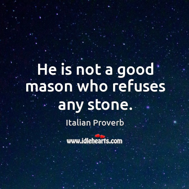 Image, He is not a good mason who refuses any stone.