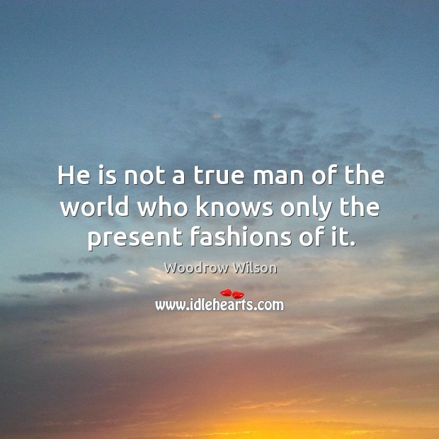 Image, He is not a true man of the world who knows only the present fashions of it.
