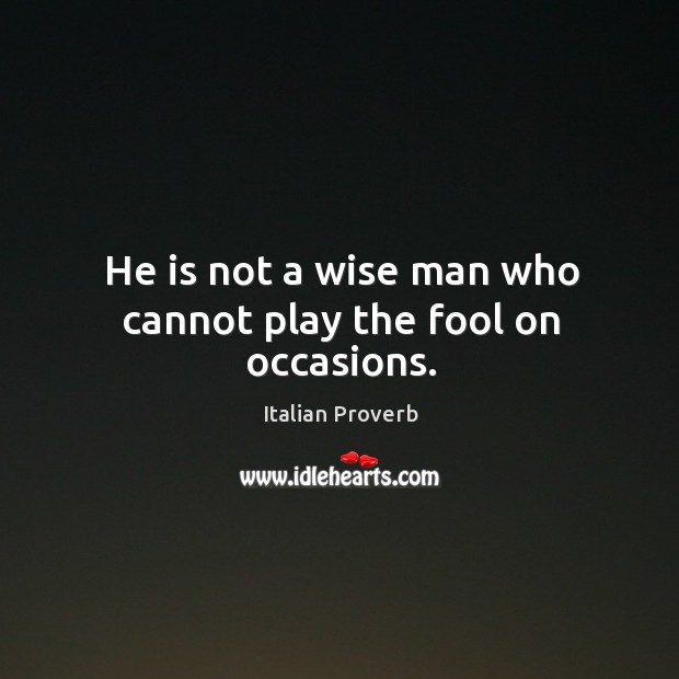 Image, He is not a wise man who cannot play the fool on occasions.