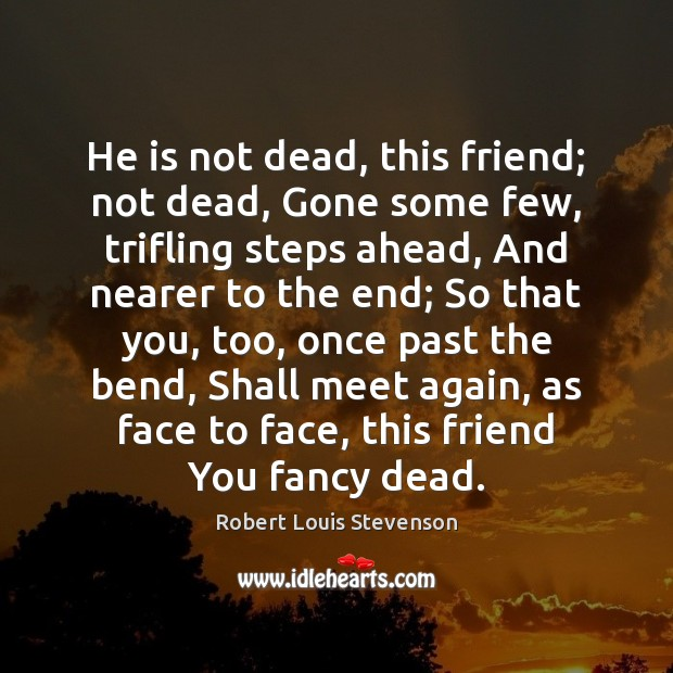 He is not dead, this friend; not dead, Gone some few, trifling Image