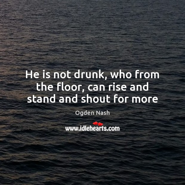 He is not drunk, who from the floor, can rise and stand and shout for more Ogden Nash Picture Quote