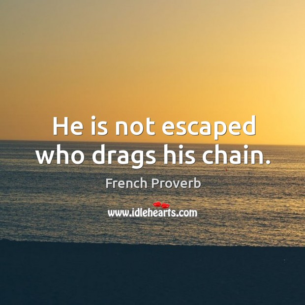 Image, He is not escaped who drags his chain.