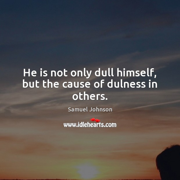 He is not only dull himself, but the cause of dulness in others. Image