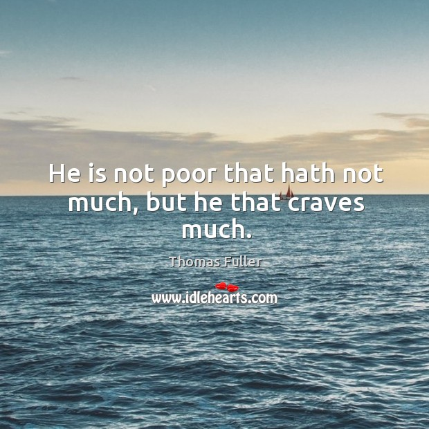 He is not poor that hath not much, but he that craves much. Thomas Fuller Picture Quote