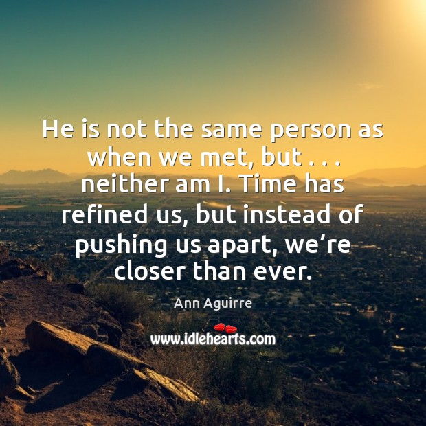 He is not the same person as when we met, but . . . neither Ann Aguirre Picture Quote