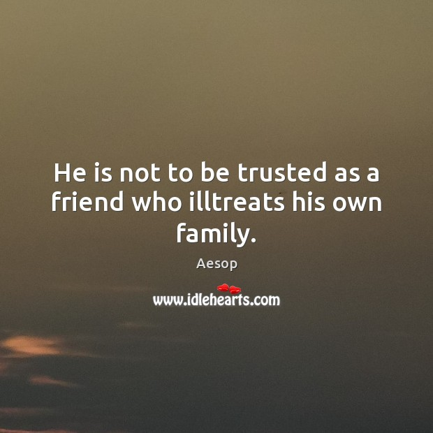 Image, He is not to be trusted as a friend who illtreats his own family.