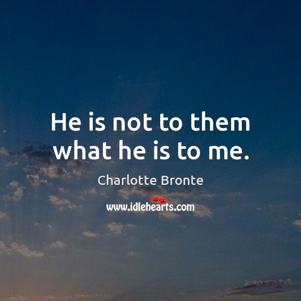 He is not to them what he is to me. Charlotte Bronte Picture Quote