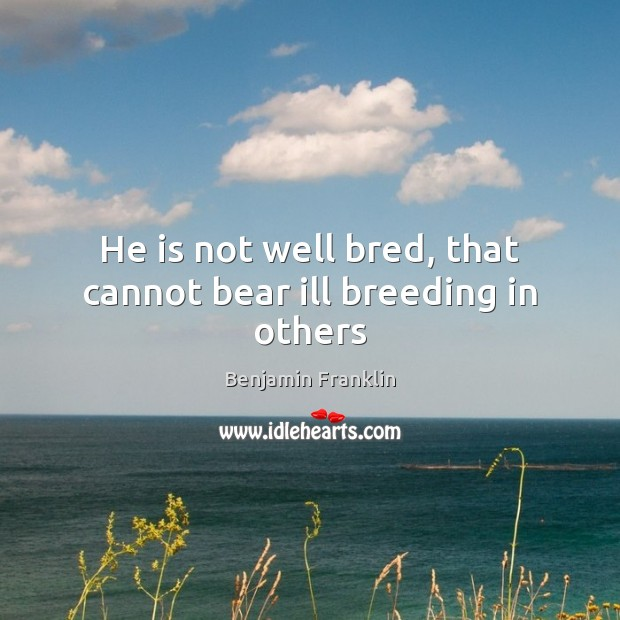 Image, He is not well bred, that cannot bear ill breeding in others