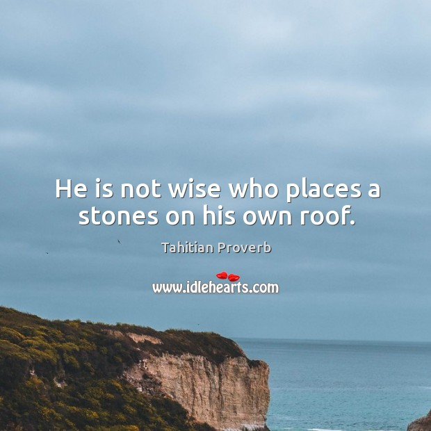 He is not wise who places a stones on his own roof. Tahitian Proverbs Image