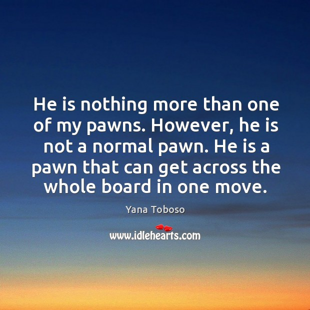 He is nothing more than one of my pawns. However, he is Yana Toboso Picture Quote