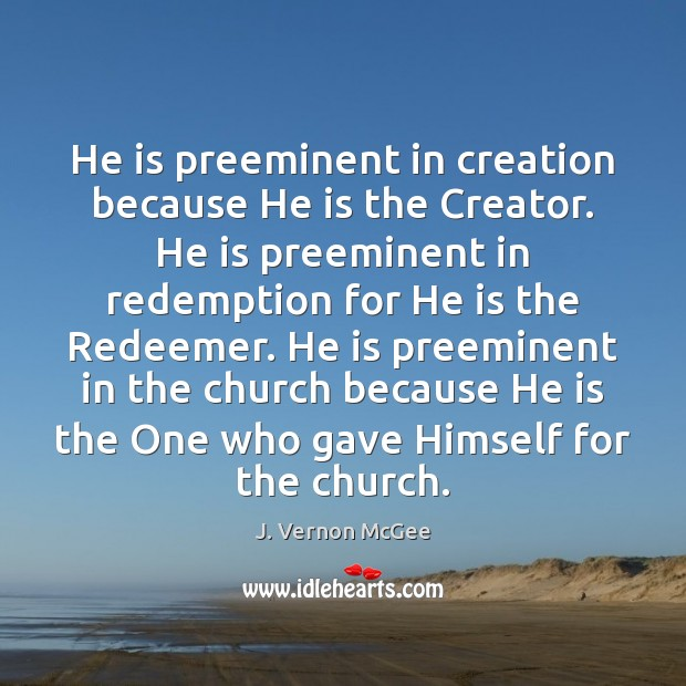 He is preeminent in creation because He is the Creator. He is J. Vernon McGee Picture Quote