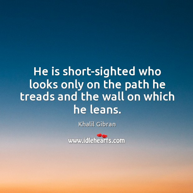 He is short-sighted who looks only on the path he treads and the wall on which he leans. Image