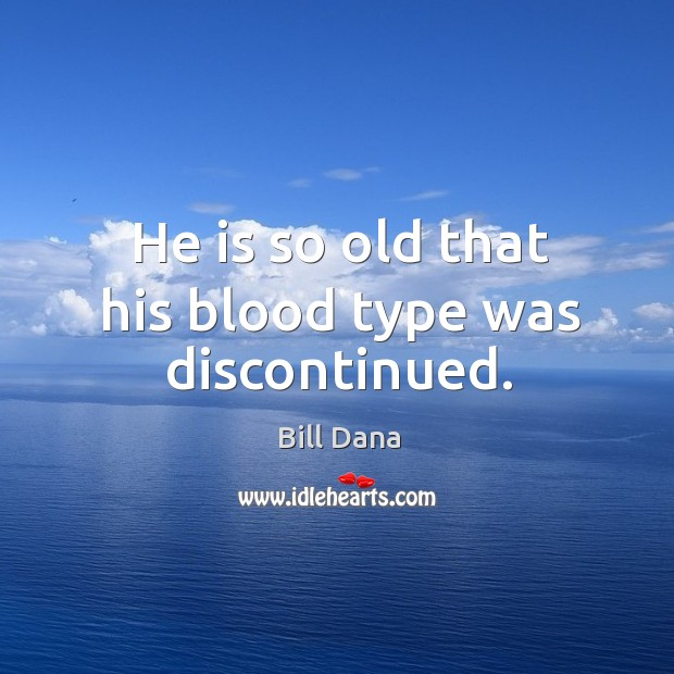 Image, He is so old that his blood type was discontinued.