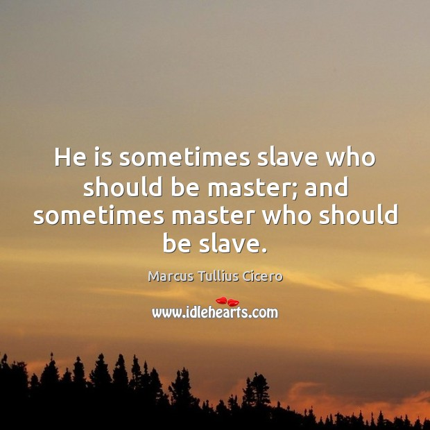 Image, He is sometimes slave who should be master; and sometimes master who should be slave.