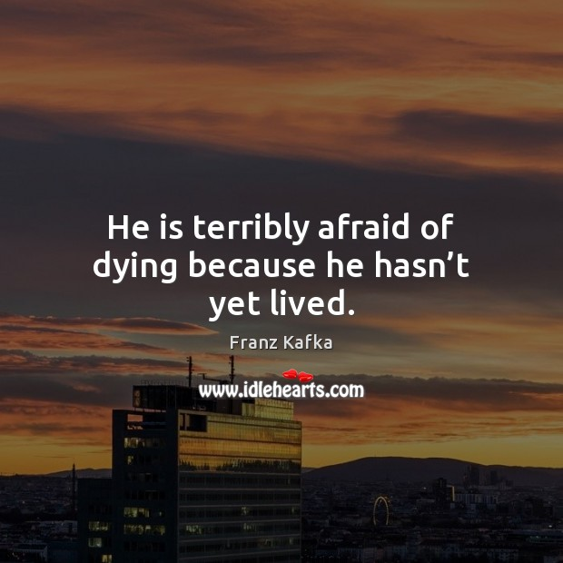 He is terribly afraid of dying because he hasn't yet lived. Franz Kafka Picture Quote
